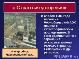 « Стратегия ускорения» В апреле 1986 года взрыв на Чернобыльской АЭС привёл к ка