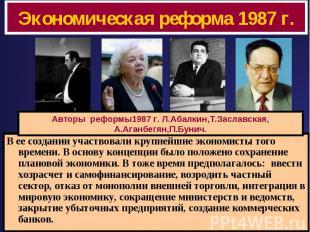 Экономическая реформа 1987 г. Авторы реформы1987 г. Л.Абалкин,Т.Заславская,А.Ага
