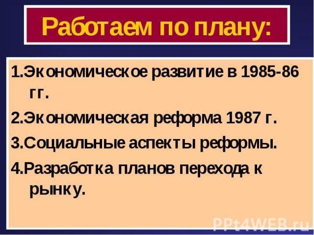 Работаем по плану: 1.Экономическое развитие в 1985-86 гг.2.Экономическая реформа 1987 г.3.Социальные аспекты реформы.4.Разработка планов перехода к рынку.