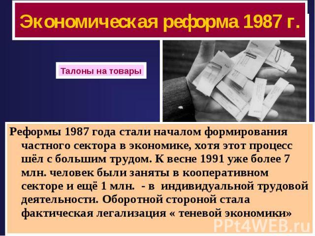 Экономическая реформа 1987 г. Талоны на товары Реформы 1987 года стали началом формирования частного сектора в экономике, хотя этот процесс шёл с большим трудом. К весне 1991 уже более 7 млн. человек были заняты в кооперативном секторе и ещё 1 млн. …