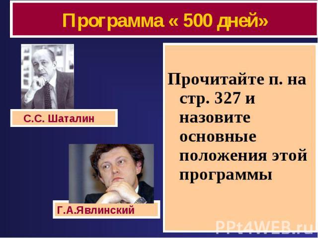 Программа « 500 дней» Прочитайте п. на стр. 327 и назовите основные положения этой программы С.С. Шаталин Г.А.Явлинский