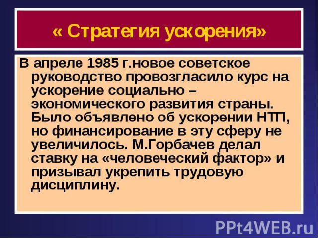 « Стратегия ускорения» В апреле 1985 г.новое советское руководство провозгласило курс на ускорение социально – экономического развития страны. Было объявлено об ускорении НТП, но финансирование в эту сферу не увеличилось. М.Горбачев делал ставку на …