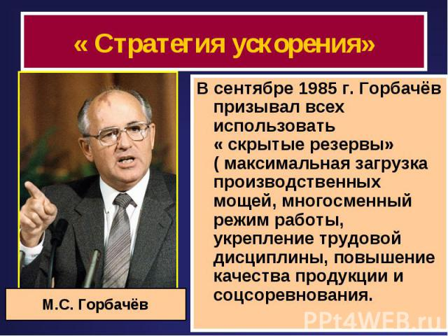 « Стратегия ускорения» В сентябре 1985 г. Горбачёв призывал всех использовать « скрытые резервы» ( максимальная загрузка производственных мощей, многосменный режим работы, укрепление трудовой дисциплины, повышение качества продукции и соцсоревнования.