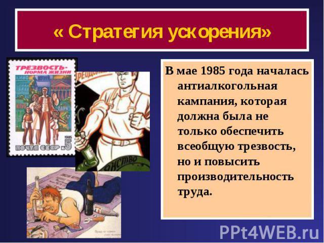 « Стратегия ускорения» В мае 1985 года началась антиалкогольная кампания, которая должна была не только обеспечить всеобщую трезвость, но и повысить производительность труда.