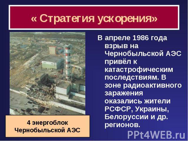 « Стратегия ускорения» В апреле 1986 года взрыв на Чернобыльской АЭС привёл к катастрофическим последствиям. В зоне радиоактивного заражения оказались жители РСФСР, Украины, Белоруссии и др. регионов. 4 энергоблокЧернобыльской АЭС