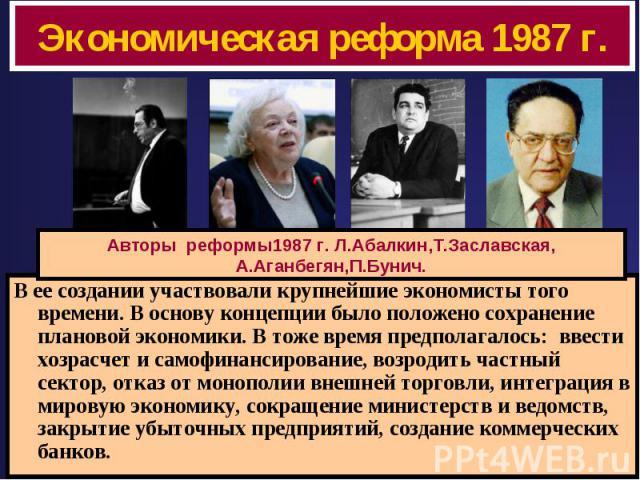 Экономическая реформа 1987 г. Авторы реформы1987 г. Л.Абалкин,Т.Заславская,А.Аганбегян,П.Бунич. В ее создании участвовали крупнейшие экономисты того времени. В основу концепции было положено сохранение плановой экономики. В тоже время предполагалось…
