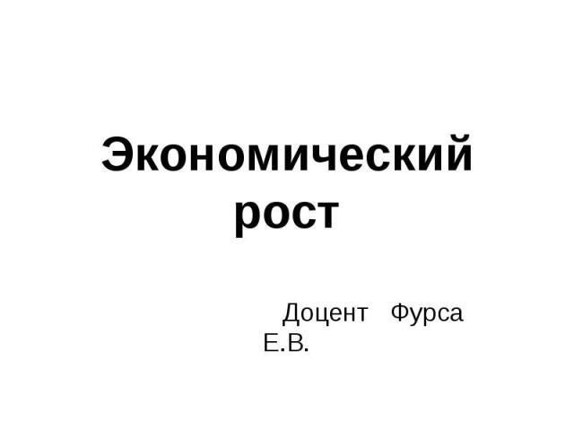 Экономический рост Доцент Фурса Е.В.