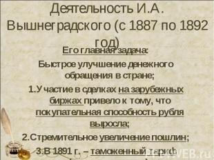 Деятельность И.А. Вышнеградского (с 1887 по 1892 год) Его главная задача:Быстрое