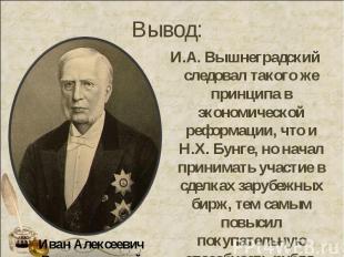 И.А. Вышнеградский следовал такого же принципа в экономической реформации, что и