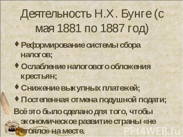 Деятельность Н.Х. Бунге (с мая 1881 по 1887 год) Реформирование системы сбора налогов;Ослабление налогового обложения крестьян;Снижение выкупных платежей;Постепенная отмена подушной подати;Всё это было сделано для того, чтобы экономическое развитие …