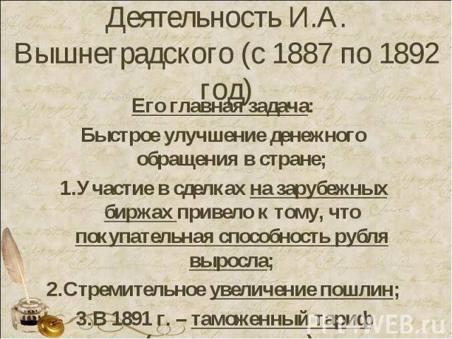 Деятельность И.А. Вышнеградского (с 1887 по 1892 год) Его главная задача:Быстрое улучшение денежного обращения в стране;Участие в сделках на зарубежных биржах привело к тому, что покупательная способность рубля выросла;Стремительное увеличение пошли…