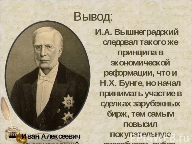 И.А. Вышнеградский следовал такого же принципа в экономической реформации, что и Н.Х. Бунге, но начал принимать участие в сделках зарубежных бирж, тем самым повысил покупательную способность рубля.