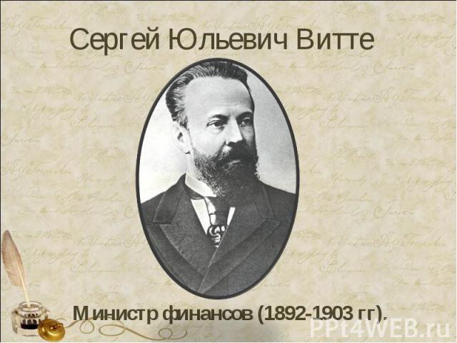Сергей Юльевич Витте Министр финансов (1892-1903 гг).