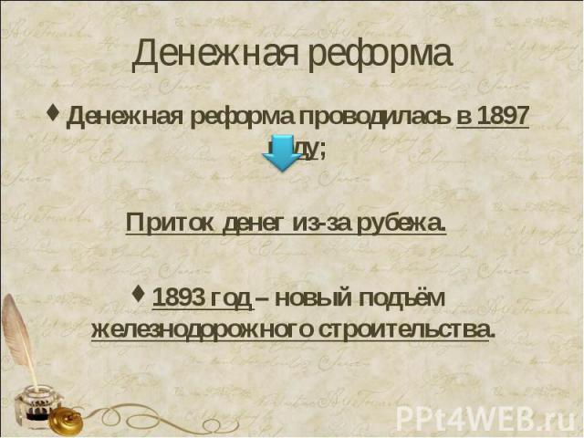 Денежная реформа Денежная реформа проводилась в 1897 году;Приток денег из-за рубежа.1893 год – новый подъём железнодорожного строительства.