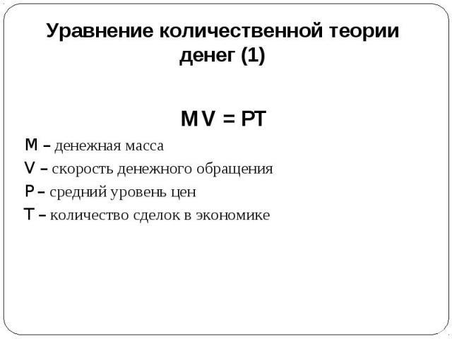 Уравнение количественной теории денег (1) MV = PTM – денежная массаV – скорость денежного обращенияP – средний уровень ценT – количество сделок в экономике