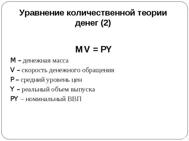 Уравнение количественной теории денег (2) MV = PYM – денежная массаV – скорость денежного обращенияP – средний уровень ценY – реальный объем выпускаPY – номинальный ВВП
