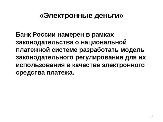 «Электронные деньги» Банк России намерен в рамках законодательства о национальной платежной системе разработать модель законодательного регулирования для их использования в качестве электронного средства платежа.