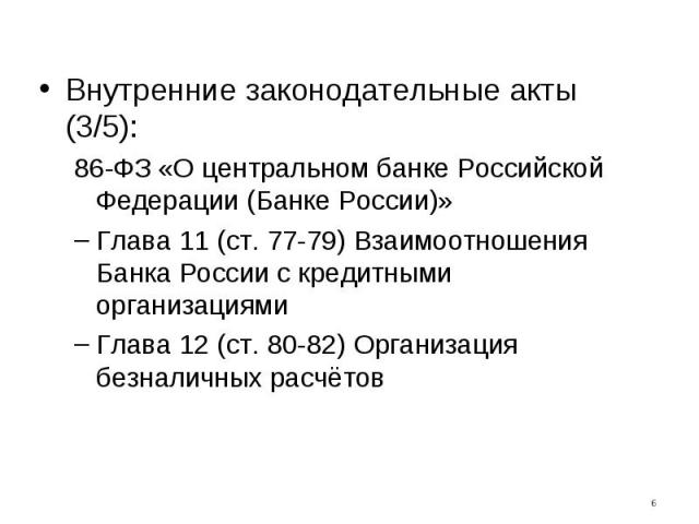 Внутренние законодательные акты (3/5):86-ФЗ «О центральном банке Российской Федерации (Банке России)»Глава 11 (ст. 77-79) Взаимоотношения Банка России с кредитными организациямиГлава 12 (ст. 80-82) Организация безналичных расчётов