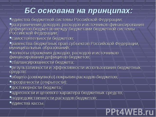 БС основана на принципах: единства бюджетной системы Российской Федерации;разграничения доходов, расходов и источников финансирования дефицитов бюджетов между бюджетами бюджетной системы Российской Федерации;самостоятельности бюджетов;равенства бюдж…