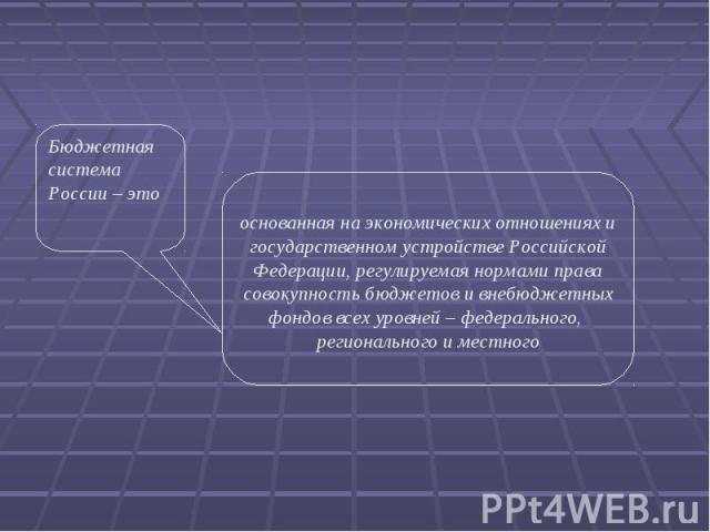 Бюджетная система России – это основанная на экономических отношениях и государственном устройстве Российской Федерации, регулируемая нормами права совокупность бюджетов и внебюджетных фондов всех уровней – федерального, регионального и местного