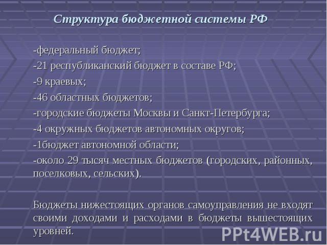 Структура бюджетной системы РФ -федеральный бюджет;-21 республиканский бюджет в составе РФ;-9 краевых;-46 областных бюджетов;-городские бюджеты Москвы и Санкт-Петербурга;-4 окружных бюджетов автономных округов;-1бюджет автономной области;-около 29 т…