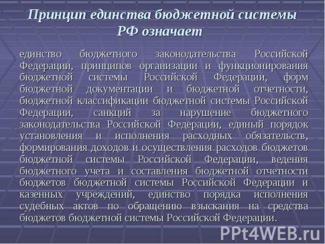Принцип единства бюджетной системы РФ означает единство бюджетного законодательства Российской Федерации, принципов организации и функционирования бюджетной системы Российской Федерации, форм бюджетной документации и бюджетной отчетности, бюджетной …