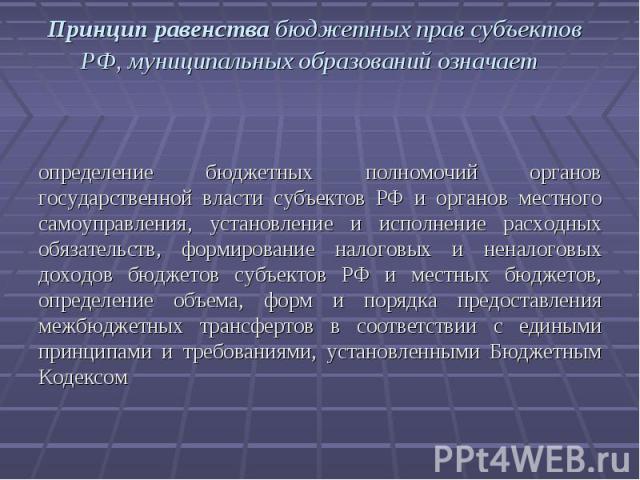 Принцип равенства бюджетных прав субъектов РФ, муниципальных образований означает определение бюджетных полномочий органов государственной власти субъектов РФ и органов местного самоуправления, установление и исполнение расходных обязательств, форми…