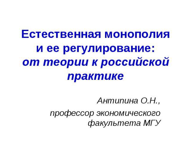 Естественная монополия и ее регулирование:от теории к российской практике Антипина О.Н.,профессор экономического факультета МГУ