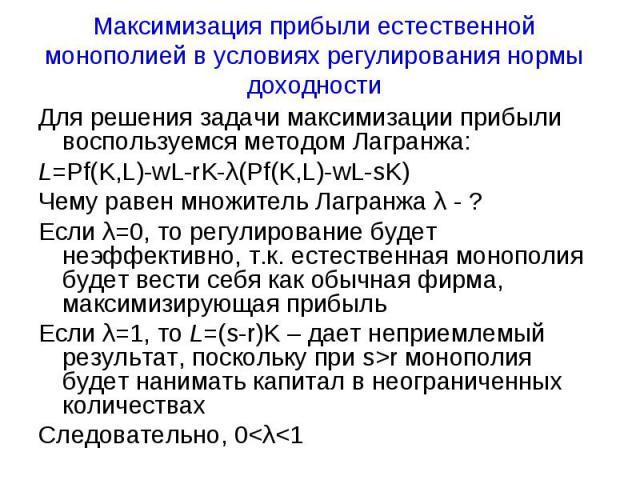 Максимизация прибыли естественной монополией в условиях регулирования нормы доходности Для решения задачи максимизации прибыли воспользуемся методом Лагранжа:L=Pf(K,L)-wL-rK-λ(Pf(K,L)-wL-sK)Чему равен множитель Лагранжа λ - ?Если λ=0, то регулирован…
