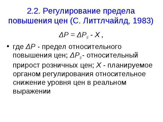 2.2. Регулирование предела повышения цен (С. Литтлчайлд, 1983) ΔP = ΔPR - X , где ΔP - предел относительного повышения цен; ΔPR - относительный прирост розничных цен; Х - планируемое органом регулирования относительное снижение уровня цен в реальном…