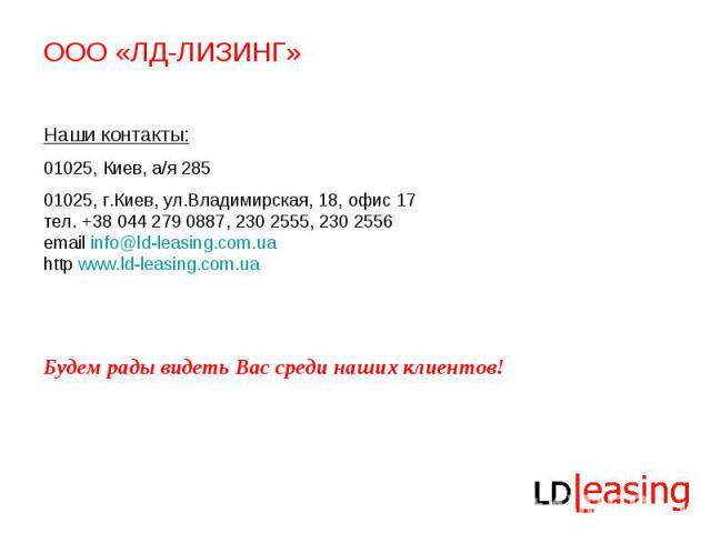ООО «ЛД-ЛИЗИНГ» Наши контакты:01025, Киев, а/я 285 01025, г.Киев, ул.Владимирская, 18, офис 17тел. +38 044 279 0887, 230 2555, 230 2556email info@ld-leasing.com.ua http www.ld-leasing.com.uaБудем рады видеть Вас среди наших клиентов!