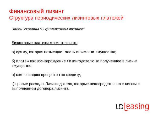"""Финансовый лизинг Структура периодических лизинговых платежей Закон Украины """"О финансовом лизинге""""Лизинговые платежи могут включать: а) сумму, которая возмещает часть стоимости имущества;б) платеж как вознаграждение Лизингодателю за полученное в лиз…"""