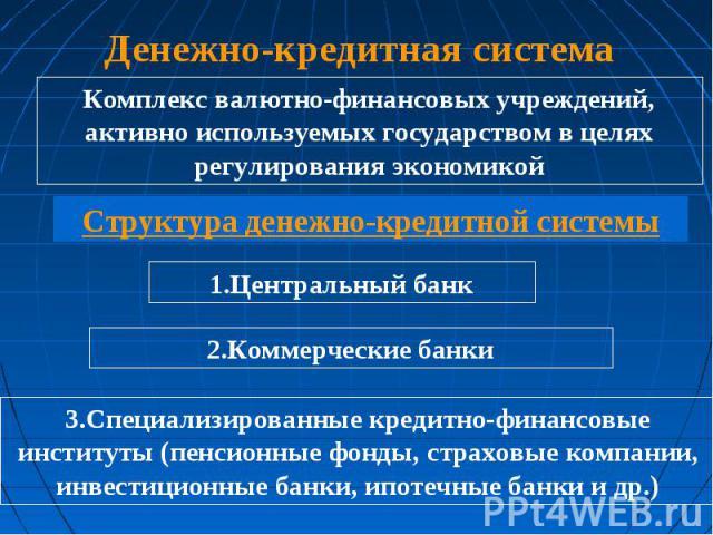 Денежно-кредитная система Комплекс валютно-финансовых учреждений, активно используемых государством в целях регулирования экономикой Структура денежно-кредитной системы 3.Специализированные кредитно-финансовые институты (пенсионные фонды, страховые …