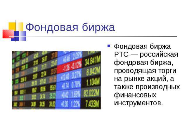 Фондовая биржа Фондовая биржа РТС — российская фондовая биржа, проводящая торги на рынке акций, а также производных финансовых инструментов.