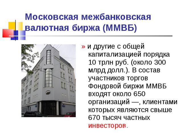 Московская межбанковская валютная биржа (ММВБ) » и другие с общей капитализацией порядка 10 трлн руб. (около 300 млрд долл.). В состав участников торгов Фондовой биржи ММВБ входят около 650 организаций—, клиентами которых являются свыше 670 тысяч ч…