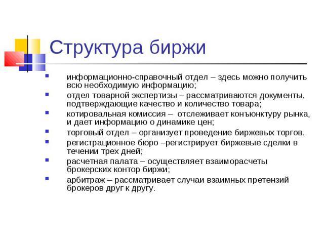 Структура биржи информационно-справочный отдел – здесь можно получить всю необходимую информацию;отдел товарной экспертизы – рассматриваются документы, подтверждающие качество и количество товара; котировальная комиссия – отслеживает конъюнктуру рын…