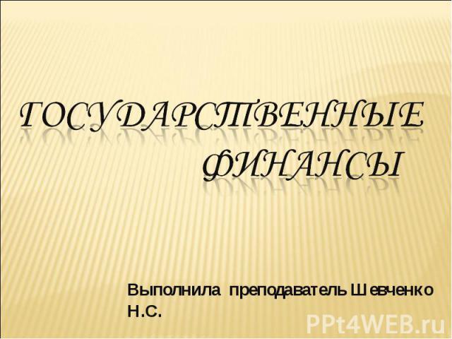 Государственные финансы Выполнила преподаватель Шевченко Н.С.