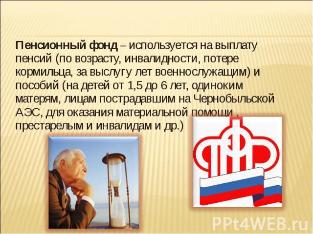 Пенсионный фонд – используется на выплату пенсий (по возрасту, инвалидности, потере кормильца, за выслугу лет военнослужащим) и пособий (на детей от 1,5 до 6 лет, одиноким матерям, лицам пострадавшим на Чернобыльской АЭС, для оказания материальной п…