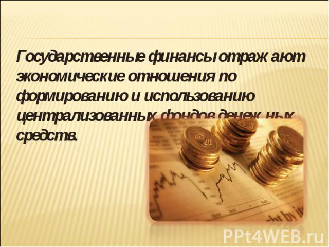 Государственные финансы отражают экономические отношения по формированию и использованию централизованных фондов денежных средств.