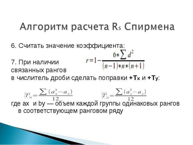 Алгоритм расчета Rs Спирмена 6. Считать значение коэффициента:7. При наличиисвязанных рангов в числитель дроби сделать поправки +Tx и +Ty:где ax и by — объем каждой группы одинаковых рангов в соответствующем ранговом ряду