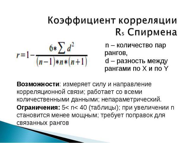Коэффициент корреляции Rs Спирмена n – количество пар рангов,d – разность между рангами по X и по Y Возможности: измеряет силу и направление корреляционной связи; работает со всеми количественными данными; непараметрический.Ограничения: 5< n< 40 (та…