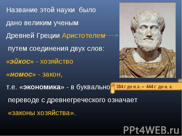 Название этой науки было дано великим ученым Древней Греции Аристотелем путем соединения двух слов:«эйкос» - хозяйство«номос» - закон,т.е. «экономика» - в буквальном переводе с древнегреческого означает «законы хозяйства».