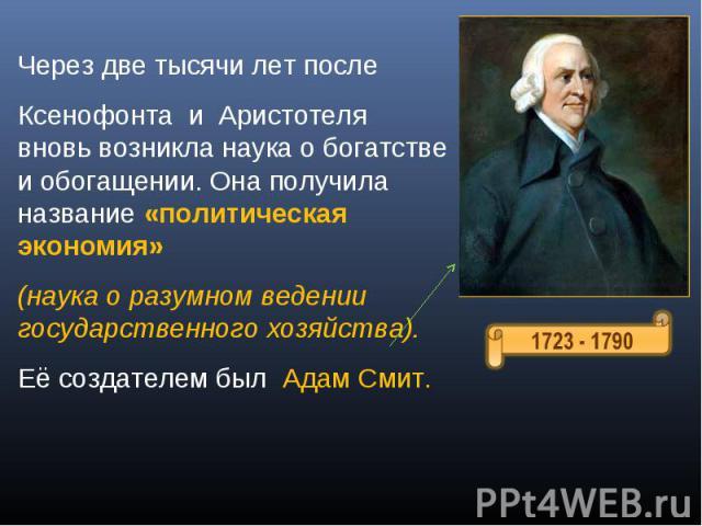 Через две тысячи лет после Ксенофонта и Аристотеля вновь возникла наука о богатстве и обогащении. Она получила название «политическая экономия» (наука о разумном ведении государственного хозяйства).Её создателем был Адам Смит.