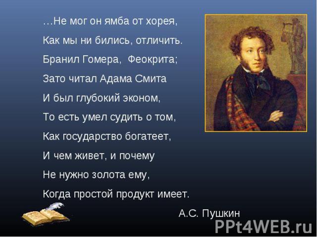 …Не мог он ямба от хорея,Как мы ни бились, отличить.Бранил Гомера, Феокрита;Зато читал Адама СмитаИ был глубокий эконом,То есть умел судить о том,Как государство богатеет,И чем живет, и почемуНе нужно золота ему,Когда простой продукт имеет.А.С. Пушкин