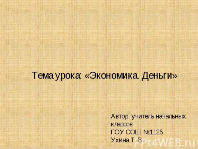 Тема урока: «Экономика. Деньги» Автор: учитель начальных классовГОУ СОШ №1125Ухина Т. В.
