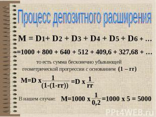 Процесс депозитного расширения M = D1+ D2 + D3 + D4 + D5 + D6 + … =1000 + 800 +