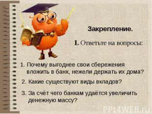 Закрепление. I. Ответьте на вопросы: 1. Почему выгоднее свои сбережения вложить