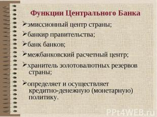 Функции Центрального Банка эмиссионный центр страны;банкир правительства;банк ба