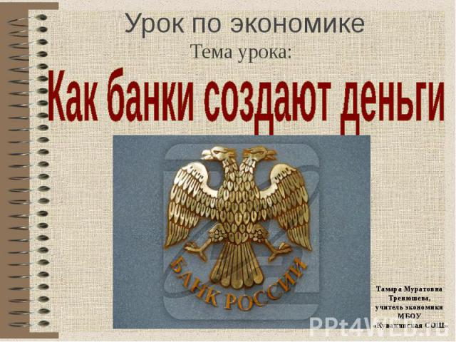 Тема урока: Как банки создают деньги Тамара МуратовнаТренюшева,учитель экономики МБОУ «Кувакинская СОШ»