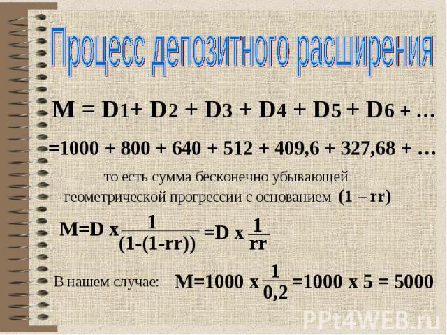 Процесс депозитного расширения M = D1+ D2 + D3 + D4 + D5 + D6 + … =1000 + 800 + 640 + 512 + 409,6 + 327,68 + … то есть сумма бесконечно убывающей геометрической прогрессии с основанием (1 – rr) В нашем случае: